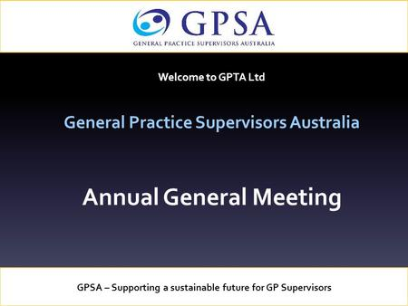 Welcome to GPTA Ltd General Practice Supervisors Australia Annual General Meeting GPSA – Supporting a sustainable future for GP Supervisors.