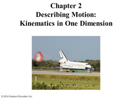 Chapter 2 Describing Motion: Kinematics in One Dimension © 2014 Pearson Education, Inc.