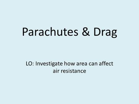 Parachutes & Drag LO: Investigate how area can affect air resistance.