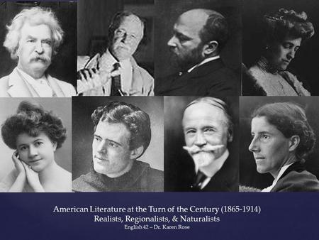 { American Literature at the Turn of the Century (1865-1914) Realists, Regionalists, & Naturalists English 42 – Dr. Karen Rose.