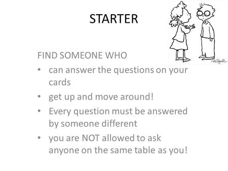 STARTER FIND SOMEONE WHO can answer the questions on your cards get up and move around! Every question must be answered by someone different you are NOT.