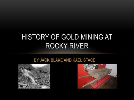 BY JACK BLAKE AND KAEL STACE HISTORY OF GOLD MINING AT ROCKY RIVER.