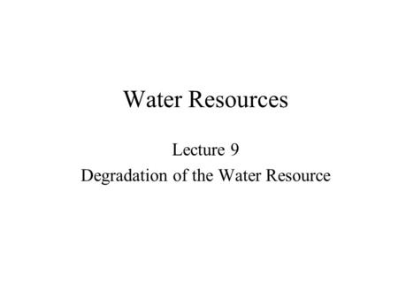 Water Resources Lecture 9 Degradation of the Water Resource.