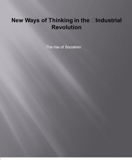 New Ways of Thinking in the Industrial Revolution The rise of Socialism.
