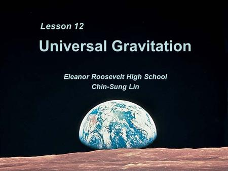 Universal Gravitation Eleanor Roosevelt High School Chin-Sung Lin Lesson 12.