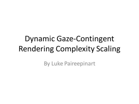 Dynamic Gaze-Contingent Rendering Complexity Scaling By Luke Paireepinart.