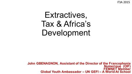 Extractives, Tax & Africa's Development ITJA 2015 John GBENAGNON, Assistant of the Director of the Francophonie Numerique (OIF) FEMNET Member Global Youth.