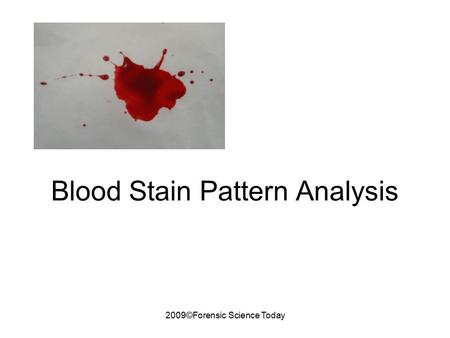 2009©Forensic Science Today Blood Stain Pattern Analysis.