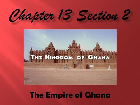 The Empire of Ghana.  What were the 2 major resources traded in Ghana?  Gold and Salt.