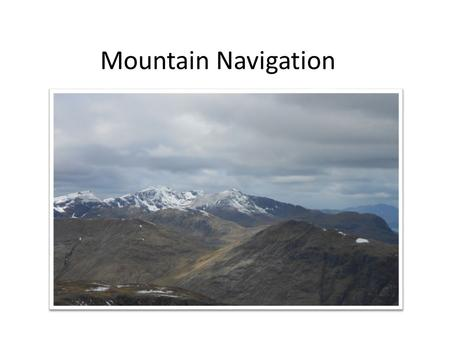 Mountain Navigation. Strategies for safe navigation Errors do occur. Re-location. The navigator should have a number of strategies to allow the recognition.