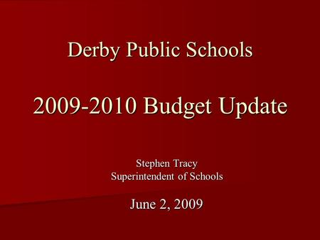 Derby Public Schools 2009-2010 Budget Update Stephen Tracy Superintendent of Schools June 2, 2009.