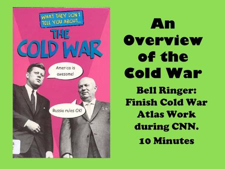 An Overview of the Cold War Bell Ringer: Finish Cold War Atlas Work during CNN. 10 Minutes.