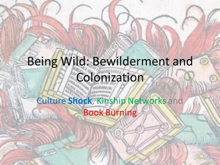 Being Wild: Bewilderment and Colonization Culture Shock, Kinship Networks and Book Burning.