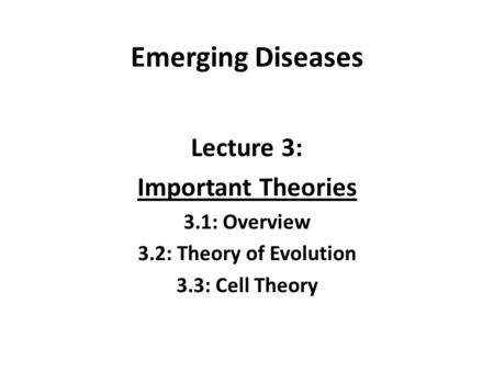 Emerging Diseases Lecture 3: Important Theories 3.1: Overview 3.2: Theory of Evolution 3.3: Cell Theory.
