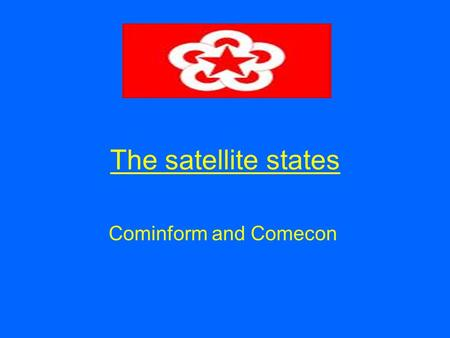 The satellite states Cominform and Comecon. Aims of the lesson By the end of this lesson you will Understand why Stalin set up Cominform and Comecon Understand.