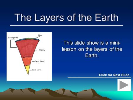 The Layers of the Earth This slide show is a mini- lesson on the layers of the Earth. Click for Next Slide.