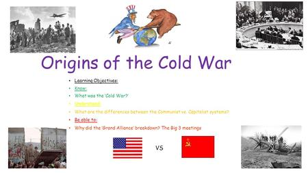 Origins of the Cold War Learning Objectives: Know: What was the 'Cold War?' Understand: What are the differences between the Communist vs. Capitalist systems?