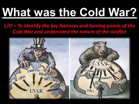 What was the Cold War? L/O – To identify the key features and turning points of the Cold War and understand the nature of the conflict.