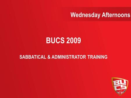 Wednesday Afternoons BUCS 2009 SABBATICAL & ADMINISTRATOR TRAINING.