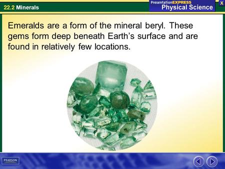 22.2 Minerals Emeralds are a form of the mineral beryl. These gems form deep beneath Earth's surface and are found in relatively few locations.