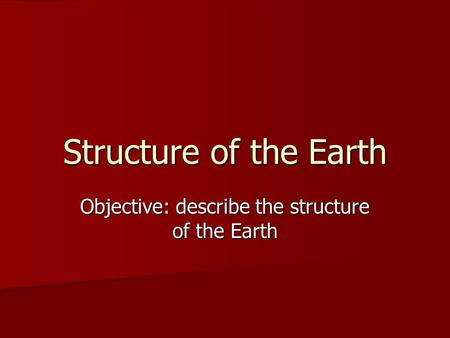 Structure of the Earth Objective: describe the structure of the Earth.