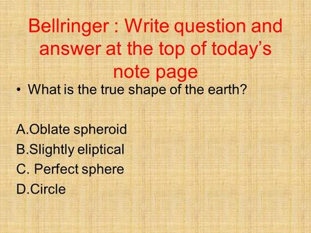 Bellringer : Write question and answer at the top of today's note page What is the true shape of the earth? A.Oblate spheroid B.Slightly eliptical C. Perfect.