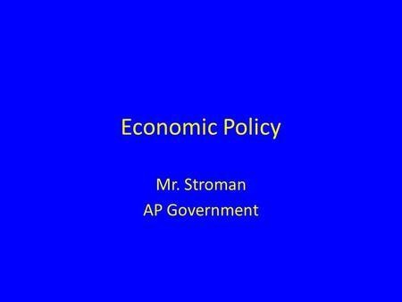 "Economic Policy Mr. Stroman AP Government. Economic Theory ""It's the economy, stupid!"" 3 main types of economies: Capitalist economy – Means of production."