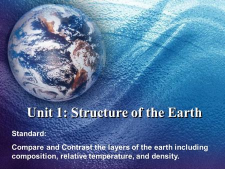 Unit 1: Structure of the Earth Standard: Compare and Contrast the layers of the earth including composition, relative temperature, and density.