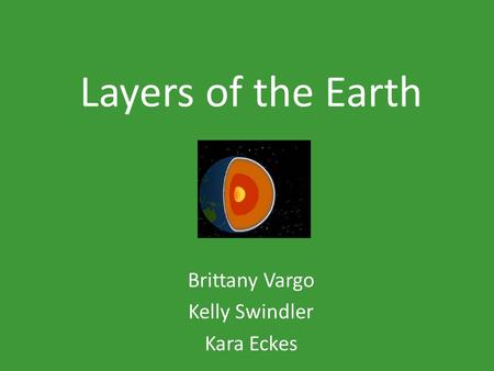 Layers of the Earth Brittany Vargo Kelly Swindler Kara Eckes.