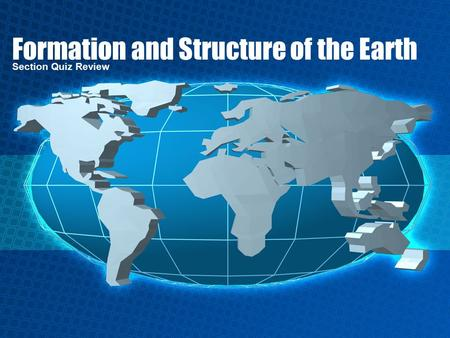 Formation and Structure of the Earth Section Quiz Review.