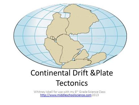 Continental Drift &Plate Tectonics Whitney Isbell for use with my 8 th Grade Science Class  2013