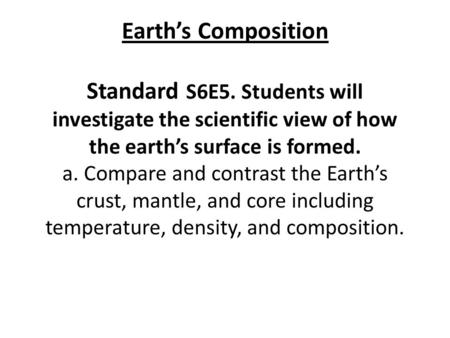 Earth's Composition Standard S6E5. Students will investigate the scientific view of how the earth's surface is formed. a. Compare and contrast the Earth's.