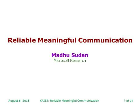 Of 27 August 6, 2015KAIST: Reliable Meaningful Communication1 Reliable Meaningful Communication Madhu Sudan Microsoft Research.