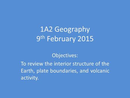 1A2 Geography 9 th February 2015 Objectives: To review the interior structure of the Earth, plate boundaries, and volcanic activity.