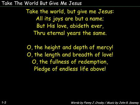 Take The World But Give Me Jesus 1-3 Take the world, but give me Jesus: All its joys are but a name; But His love, abideth ever, Thru eternal years the.