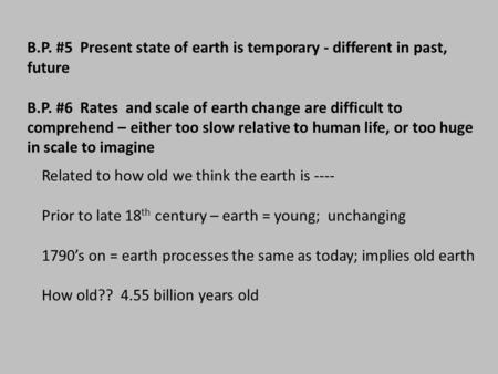 B.P. #5 Present state of earth is temporary - different in past, future B.P. #6 Rates and scale of earth change are difficult to comprehend – either too.