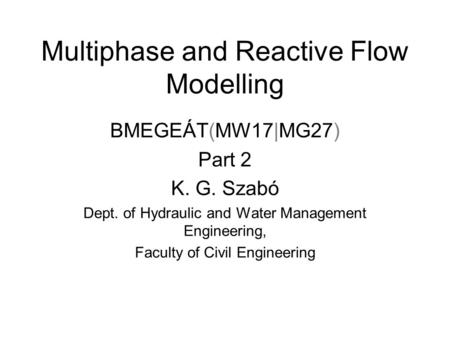 Multiphase and Reactive Flow Modelling BMEGEÁT(MW17|MG27) Part 2 K. G. Szabó Dept. of Hydraulic and Water Management Engineering, Faculty of Civil Engineering.