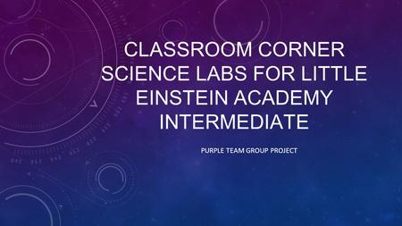 CLASSROOM CORNER SCIENCE LABS FOR LITTLE EINSTEIN ACADEMY INTERMEDIATE PURPLE TEAM GROUP PROJECT.