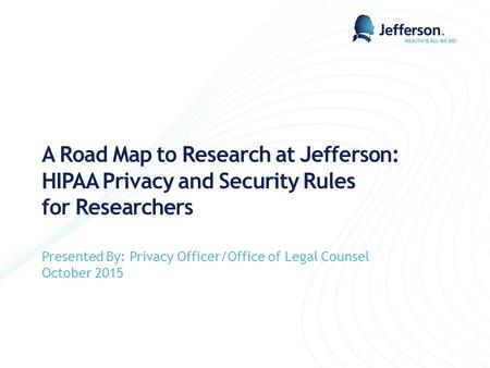 A Road Map to Research at Jefferson: HIPAA Privacy and Security Rules for Researchers Presented By: Privacy Officer/Office of Legal Counsel October 2015.