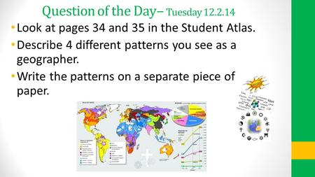 Question of the Day – Tuesday 12.2.14 Look at pages 34 and 35 in the Student Atlas. Describe 4 different patterns you see as a geographer. Write the patterns.