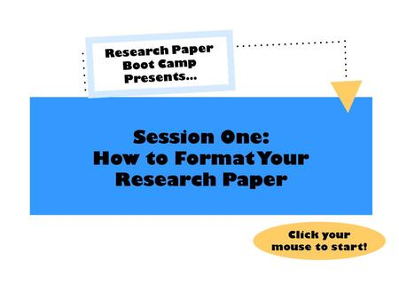 Session One: How to Format Your Research Paper Research Paper Boot Camp Presents… Click your mouse to start!
