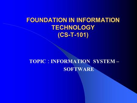 FOUNDATION IN INFORMATION TECHNOLOGY (CS-T-101) TOPIC : INFORMATION SYSTEM – SOFTWARE.