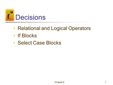 Chapter 51 Decisions Relational and Logical Operators If Blocks Select Case Blocks.