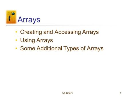 Chapter 71 Arrays Creating and Accessing Arrays Using Arrays Some Additional Types of Arrays.
