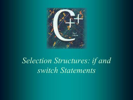 Selection Structures: if and switch Statements. 2 Selection Statements –In this chapter we study statements that allow alternatives to straight sequential.