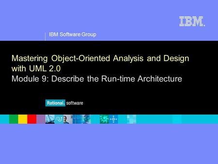 1 IBM Software Group ® Mastering Object-Oriented Analysis and Design with UML 2.0 Module 9: Describe the Run-time Architecture.