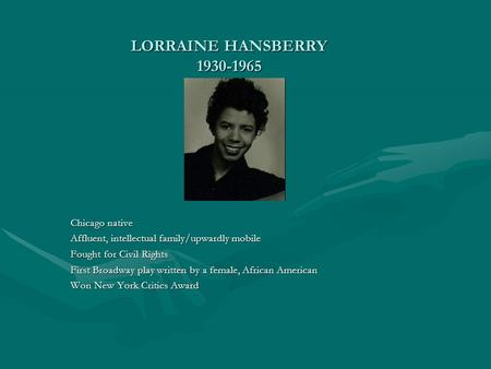 LORRAINE HANSBERRY 1930-1965 Chicago native Affluent, intellectual family/upwardly mobile Fought for Civil Rights First Broadway play written by a female,