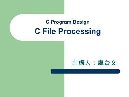 C Program Design C File Processing 主講人:虞台文. Content Introduction Data Hierarchy Files and Streams Creating a Sequential-Access File Reading Data from.