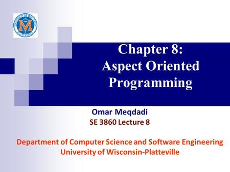 Chapter 8: Aspect Oriented Programming Omar Meqdadi SE 3860 Lecture 8 Department of Computer Science and Software Engineering University of Wisconsin-Platteville.