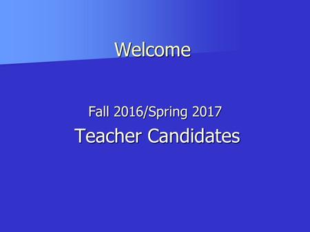 Fall 2016/Spring 2017 Teacher Candidates Teacher Candidates Welcome Welcome.